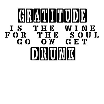 Gratitude is the wine for the soul. Go on, get drunk by e-dream