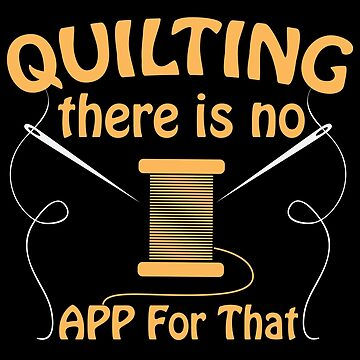 Quilting Funny Design - Quilting There Is No App For That by kudostees