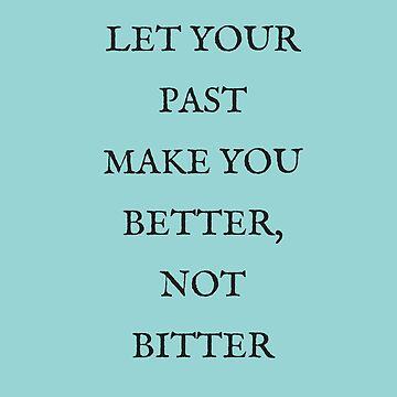 Let your past make you better not bitter by IdeasForArtists