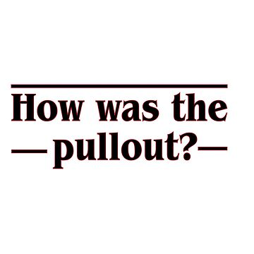 How was the pullout? by savagedesigns