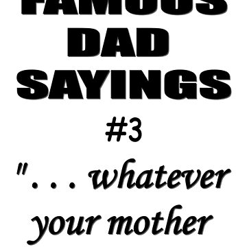 """Famous Dad Saying #3 - """". . . whatever your mother said."""" by igelart77"""
