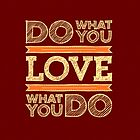 Do What You LOVE ~ LOVE What You Do by ©The Creative  Minds
