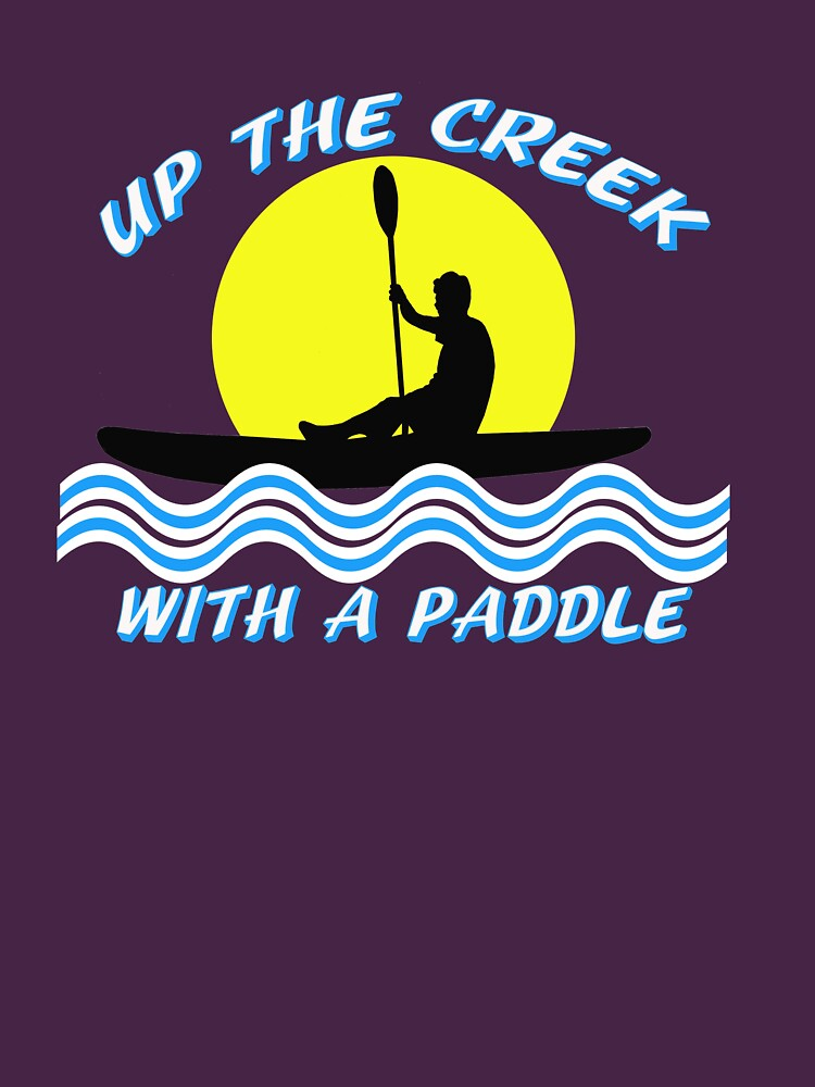 Up the Creek With A Paddle Kayaking T-shirt  by Rightbrainwoman