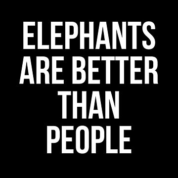 Elephants are better than people by Mkirkdesign