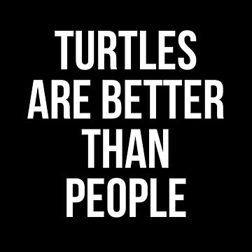 Turtles are better than people by Mkirkdesign