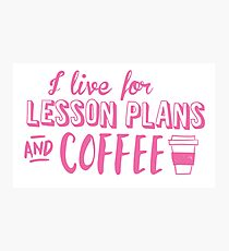 I live for LESSON PLANS and coffee Photographic Print