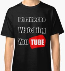 I'd rather be watching YouTube Classic T-Shirt
