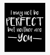 I May Not Be Perfect But Neither Are You Photographic Print