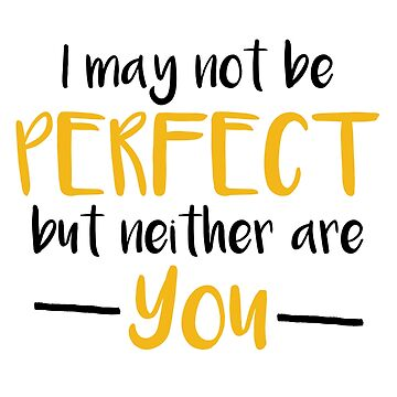 I May Not Be Perfect But Neither Are You by theTeeLife