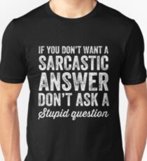 If you don't want a sarcastic answer don't ask a stupid question Unisex T-Shirt