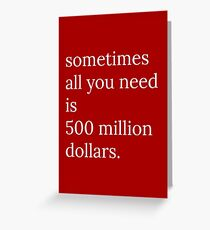 Sometimes All You Need Is 500 Million Dollars Greeting Card