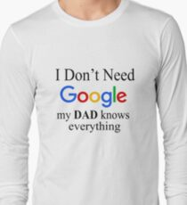 I Don't Need Google, My Dad Knows Everything Long Sleeve T-Shirt