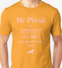 My Pitbull is harmless - it's me you should worry about Unisex T-Shirt