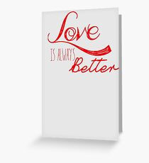 Love is always better... Greeting Card