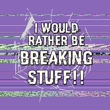 I Would Rather Be Breaking Stuff!! by tangentartists