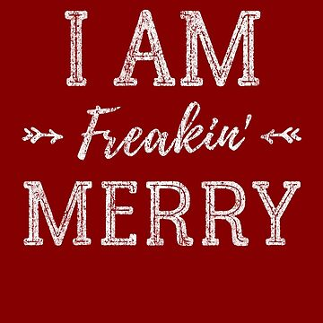 I Am Freakin Merry - Merry Christmas - Happy Holidays Shirt by FunnyAddicting