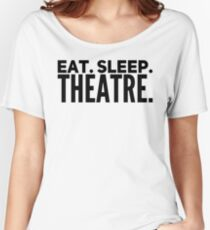 EAT SLEEP THEATRE Women's Relaxed Fit T-Shirt