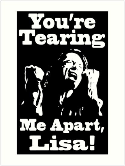 you re tearing me apart lisa art prints by lordneckbeard redbubble