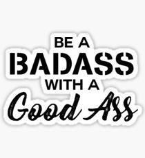 Be a Bad Ass with a Good Ass Sticker