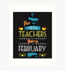 The Best Teachers Are Born In February Tshirt     Art Print