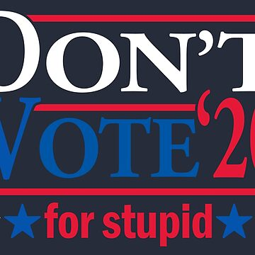 Don't Vote for STUPID 2020 by rexraygun