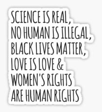 Science is real, no human is illegal, black lives matter, love is love, women's rights are human rights Sticker