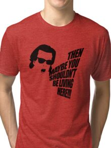 Then Maybe You Shouldn't Be Living Here! Tri-blend T-Shirt