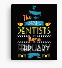 The Best Dentists Are Born In February Tshirt    Canvas Print
