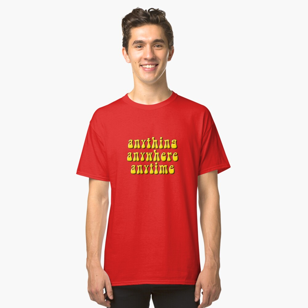 Anything, anywhere, anytime Classic T-Shirt Front