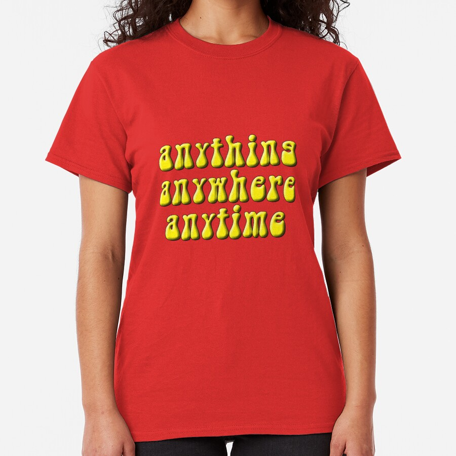 Anything, anywhere, anytime Classic T-Shirt