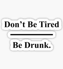 Don't be tired - Be Drunk Sticker