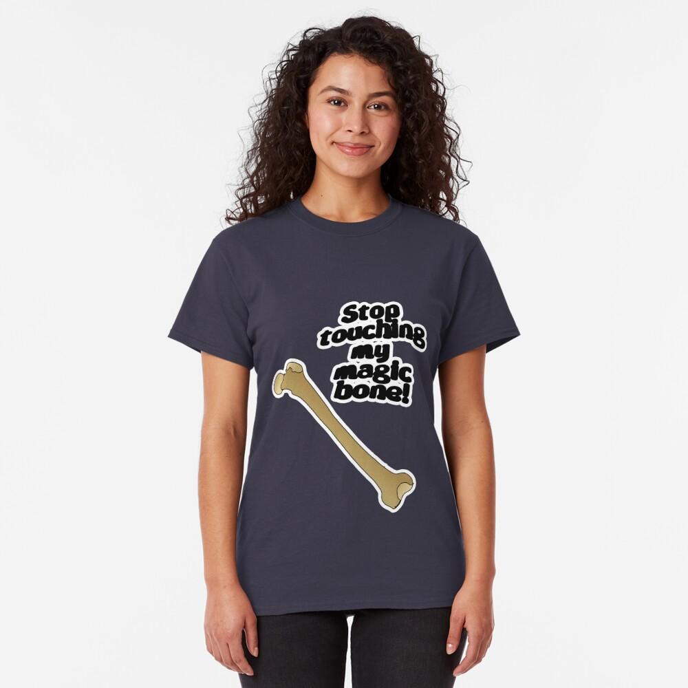 Stop touching my magic bone! Classic T-Shirt