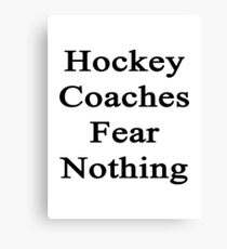 Hockey Coaches Fear Nothing  Canvas Print