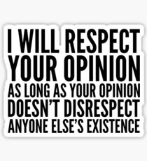 I WILL RESPECT YOUR OPINION AS LONG AS YOUR OPINION DOESNT DISRESPECT ANYONE ELSES EXISTENCE Sticker