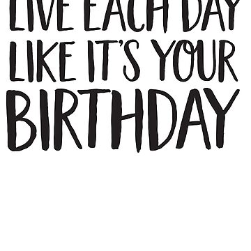 Live Each Day Like It's Your Birthday by bravos
