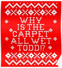 Christmas Vacation Quote - Why Is The Carpet All Wet Todd? Poster