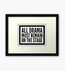 all drama must remain on the stage Framed Print