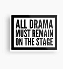 all drama must remain on the stage Metal Print