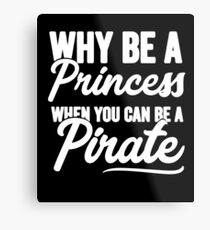 Why be a princess when you can be a pirate - Funny pirate Metal Print