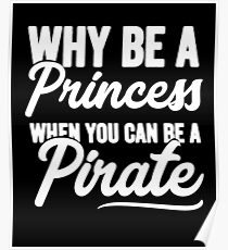 Why be a princess when you can be a pirate - Funny pirate Poster