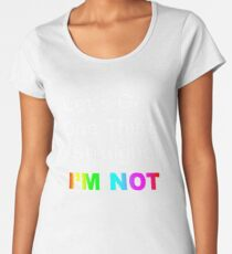 Let's Get One Thing Straight...I'm Not Women's Premium T-Shirt