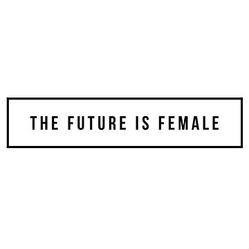 The Future is Female by MadEDesigns