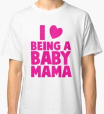 I LOVE heart Being a BABY MAMA! Classic T-Shirt