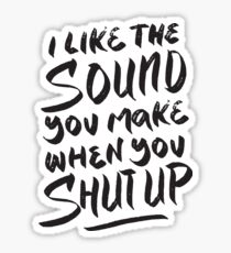 I like the sound you make when you shut up - Funny  Sticker