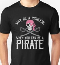 Why Be A Princess When You Can Be A Pirate? Unisex T-Shirt