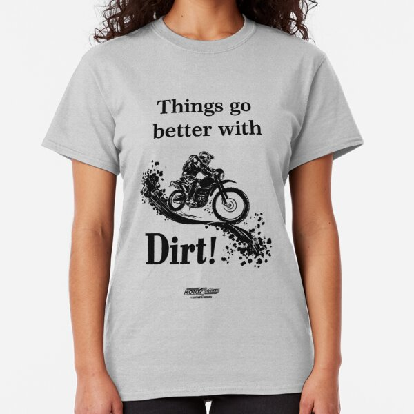 Things Go Better With Dirt! Classic T-Shirt