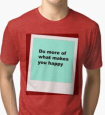 Do more of what makes you happy Tri-blend T-Shirt