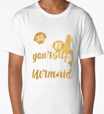Always be yourself unless you can be a mermaid. Then be a mermaid. Long T-Shirt