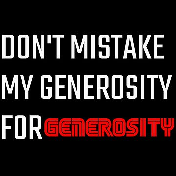 Don't Mistake My Generosity for Generosity by Essenti4lgoods
