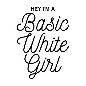 Hey I'm A Basic White Girl by jimonaldo